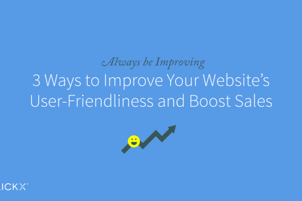 Always be improving: 3 ways to improve your wesbite's user-friendliness and boost sales- Clickx