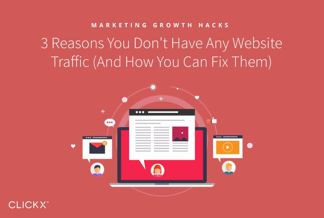 3 Reasons You Don't Have Any Website Traffic (And How You Can Fix Them) | Clickx.io
